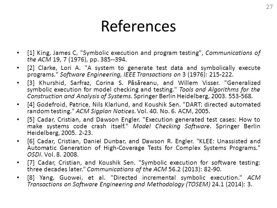 27 References. [1] King, James C, Symbolic execution and program testing , Communications of the ACM 19, 7 (1976), pp. 385--394.